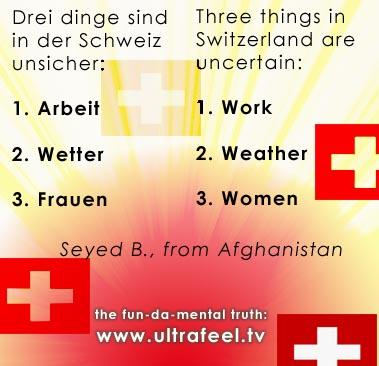 Nur 3 dinge in der Schweiz sind unsicher: 1. Arbeit...2. Wetter...3. Frauen... Work, weather and women are uncertain in Switzerland...!